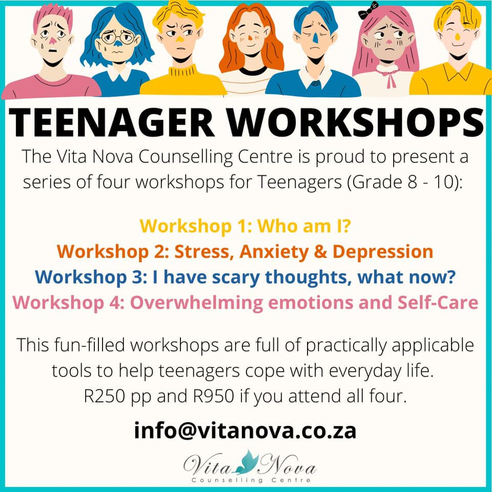Teenager Workshops The Vita Nova Counselling Centre is proud to present a series of 4 workshops for Teenagers (Grade 8 - 10).<br/> Workshop 1 - Learning to develop a strong Self-Esteem: 29 November 2021<br/> Workshop 2 - Stress, Anxiety & Depression: 39 November 2021 <br/> Workshop 3 - What should I do with all these thoughts: 2 December 2021<br/> Workshop 4 - Overwhelming emotions and self-care: 3 December 2021<br/>